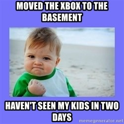 Baby fist - Moved the Xbox to the basement Haven't seen my kids in two days