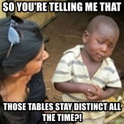 Skeptical african kid  - so you're telling me that  those tables stay distinct all the time?!