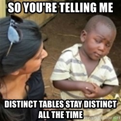 Skeptical african kid  - so you're telling me  distinct tables stay distinct all the time