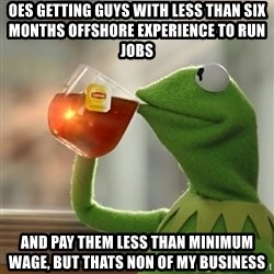 Kermit The Frog Drinking Tea - oes getting guys with less than six months offshore experience to run jobs and pay them less than minimum wage, but thats non of my business