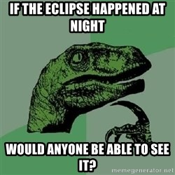 Philosoraptor - If the eclipse happened at night Would anyone be able to see it?