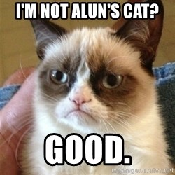 Grumpy Cat  - I'm not Alun's cat? Good.