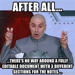 Dr Evil meme - After All... ...there's no way around a fully editable document with 3 different sections for the notes....
