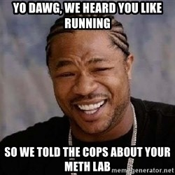 Yo Dawg - Yo dawg, we heard you like running So we told the cops about your meth lab