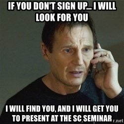 taken meme - If you don't sign up... I WILL LOOK FOR YOU I will find you, and I will get you to present at the SC Seminar