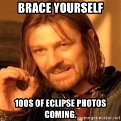 One Does Not Simply - Brace Yourself 100s of eclipse photos coming.