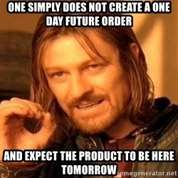 One Does Not Simply - One simply does not create a one day future order And expect the product to be here tomorrow