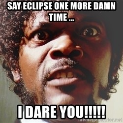 Mad Samuel L Jackson - Say eclipse one more damn time ... I dare you!!!!!