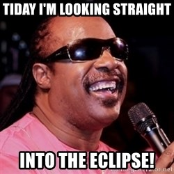 stevie wonder - tiday I'm looking straight  into the eclipse!