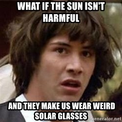 Conspiracy Keanu - What if the sun isn't HARMFUL  And they make us wear wEIrd solar glasses