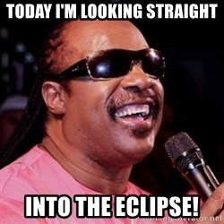 stevie wonder - TODAY I'M LOOKING STRAIGHT INTO THE ECLIPSE!