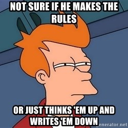 Futurama Fry - Not sure if he makes the rules Or just thinks 'em up and writes 'em down
