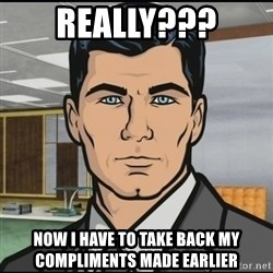 Archer - Really??? Now I have to take back my compliments made earlier