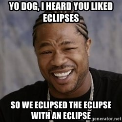 xzibit-yo-dawg - Yo dog, i heard you liked eclipses so we eclipsed the eclipse with an eclipse