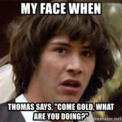 """Conspiracy Keanu - My face when Thomas says, """"Come Gold, what are you doing?"""""""