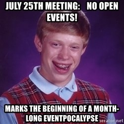 Bad Luck Brian - July 25th Meeting:    No open Events! Marks the beginning of a month-long eventpocalypse