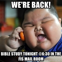 fat chinese kid - we're back! Bible study tonight @6:30 in the fis Mail room