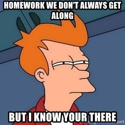 Futurama Fry - Homework we don't always get along but i know your there