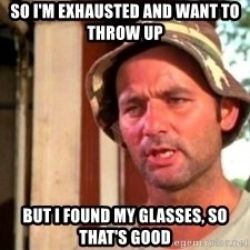 Bill Murray Caddyshack - So I'm exhausted and want to throw up But I found my glaSses, so That's good