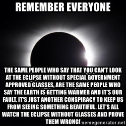 solar eclipse - Remember everyone THE same people who say that you can't look at the eclipse without special government approved glasses, are the same people who say the Earth is getting warmer and it's our fault. It's just another conspiracy to keep us from seeing something beautiful. let's all watch the eclipse without glasses and prove them wrong!