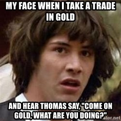 "Conspiracy Keanu - My face when i take a trade in Gold and hear thomas say, ""come on gold, what are you doing?"""