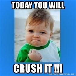 yes baby 2 - Today YOU WILL Crush IT !!!
