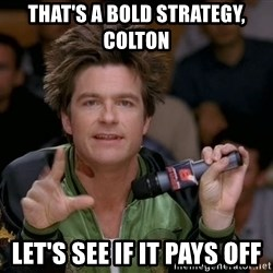 Bold Strategy Cotton - that's a bold strategy, colton let's see if it pays off