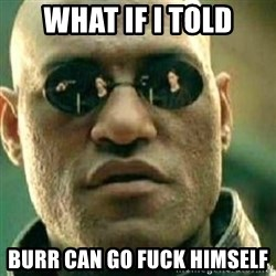 What If I Told You - What if i told Burr can go fuck himself