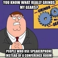 Grinds My Gears Peter Griffin - You know what really grinds my gears?  People who use speakerphone instead of a conference room!
