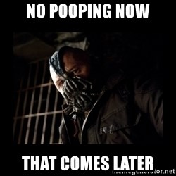 Bane Meme - No pooping now That Comes later