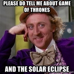 Willy Wonka - Please do tell me about game of thrones And the solar eclipse