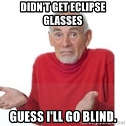 Guess I'll Die Blank - Didn't get eclipse glasses  guess I'll go blind.