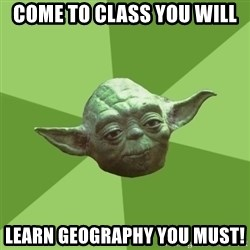 Advice Yoda Gives - Come to class you will Learn Geography you must!