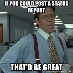Bill Lumbergh - if you could post a status report that'd be great