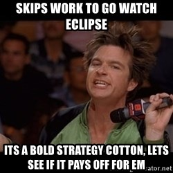 Bold Move Cotton - Skips work to go watch eclipse Its A Bold Strategy Cotton, Lets See If It Pays Off For Em