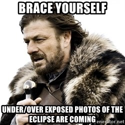 Brace yourself - Brace Yourself Under/over exposed photos of the eclipse are coming