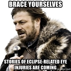 Brace yourself - Brace Yourselves Stories of eclipse-related eye injuries are coming