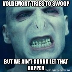 Angry Voldemort - voldemort tries to swoop but we ain't gonna let that happen