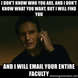 liam neeson taken - I don't know who you are, and I don't know what you want, but I will find you and I will email your entire faculty