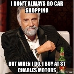 The Most Interesting Man In The World - i DON'T ALWAYS GO CAR SHOPPING BUT WHEN I DO, I BUY AT ST CHARLES MOTORS