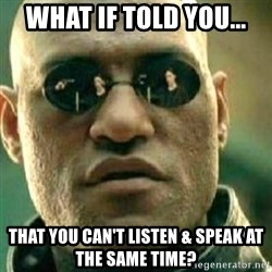 What If I Told You - what if told you... that you can't listen & speak at the same time?