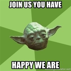 Advice Yoda Gives - join us you have happy we are