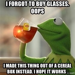 Kermit The Frog Drinking Tea - I forgot to buy glasses. Oops I made this thing out of a cereal box instead. I hope it works .