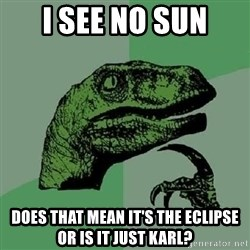 Philosoraptor - I see no sun Does that mean it's thE eclipse or is it just karl?