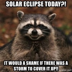 evil raccoon - Solar eclipse today?! It would a shame if there was a storm to cover it up!!