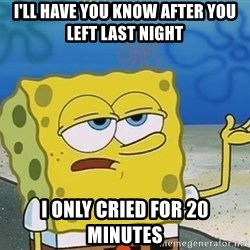 I'll have you know Spongebob - I'll have you know after you left last night I only cried for 20 minutes