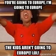 giving oprah - You're going to europe, I'm Going to Europe The Kids aren't going to europe! LOL!