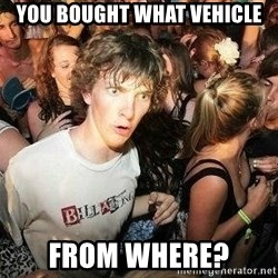 -Sudden Clarity Clarence - you bought what vehicle from where?