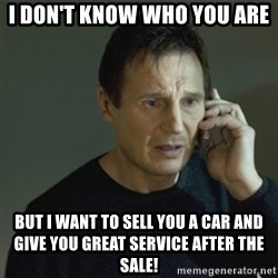 I don't know who you are... - i don't know who you are but i want to sell you a car and give you great service after the sale!