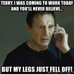 I don't know who you are... - Terry, I was coming to work today and you'll never BELIEVE... but my legs just fell off!